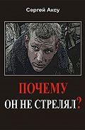 Сергей Аксу - Почему он не стрелял?