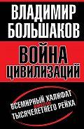 Владимир Большаков -Война цивилизаций. «Всемирный халифат» вместо «тысячелетнего рейха»