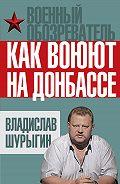 Владислав Шурыгин - Как воюют на Донбассе