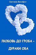 Светлана Вальбрит - Любовь до гроба – дураки оба