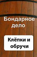 Илья Мельников - Бондарное дело. Клёпки и обручи