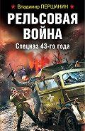 Владимир Николаевич Першанин -Рельсовая война. Спецназ 43-го года