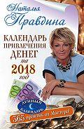 Наталия Правдина -Календарь привлечения денег на 2018 год. 365 практик от Мастера. Лунный календарь