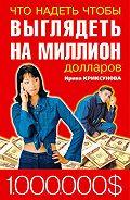 Инна Криксунова -Что надеть, чтобы выглядеть на миллион долларов