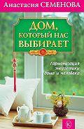 Анастасия Николаевна Семенова -Дом, который нас выбирает. Гармонизация энергетики дома и человека