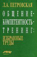 Л. А. Петровская -Общение – компетентность – тренинг: избранные труды