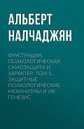 Альберт Налчаджян -Фрустрация, психологическая самозащита и характер. Том 1. Защитные психологические механизмы и их генезис