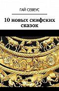 Гай Себеус -10новых скифских сказок