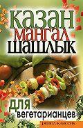 Кристина Александровна Кулагина -Казан, мангал, шашлык для вегетарианцев