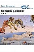 Саша Кругосветов - Цветные рассказы. Том 2