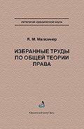 Яков Магазинер - Избранные труды по общей теории права