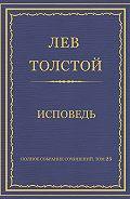 Лев Толстой -Полное собрание сочинений. Том 23. Произведения 1879–1884 гг. Исповедь