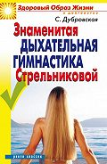 Светлана Валерьевна Дубровская - Знаменитая дыхательная гимнастика Стрельниковой