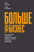Олег Бармин -Больше чем бизнес: как построить компанию, попасть в тюрьму, выбраться из нее и открыть новое дело