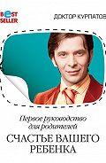 Андрей Владимирович Курпатов -Первое руководство для родителей. Счастье вашего ребенка