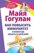Майя Гогулан - Как повысить иммунитет и навсегда забыть о болезнях. Можно не болеть