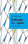 Анна Виневская -Я тебя знаю. Ты– аутизм. Книга для родителей