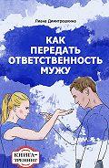 Лиана Димитрошкина -Как передать ответственность мужу. Книга-тренинг