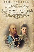 Елена Арсеньева -Любовь и долг Александра III
