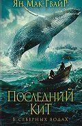Ян Мак-Гвайр - Последний кит. В северных водах