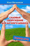 Илья Мельников - Садовые сооружения для дачного участка