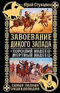 Юрий Стукалин - Завоевание Дикого Запада. «Хороший индеец – мертвый индеец»
