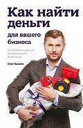 Олег Иванов -Как найти деньги для вашего бизнеса. Пошаговая инструкция по привлечению инвестиций