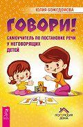 Юлия Божедомова - Говори! Самоучитель по постановке речи у неговорящих детей