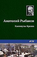 Анатолий Рыбаков - Каникулы Кроша