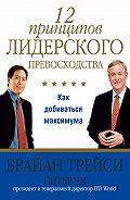 Брайан Трейси, Питер Чи - 12 принципов лидерского превосходства