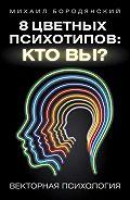 Михаил Бородянский -8 цветных психотипов: кто вы?