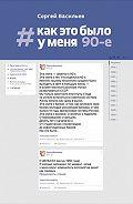 Сергей Васильев -#Как это было у меня. 90-е