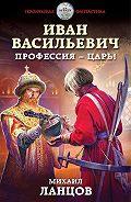 Михаил Ланцов -Иван Васильевич. Профессия – царь!