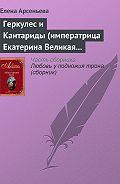 Елена Арсеньева -Геркулес и Кантариды (императрица Екатерина Великая – Александр Ланской)