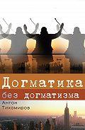 Антон Тихомиров -Догматика без догматизма