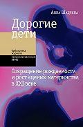 Анна Шадрина -Дорогие дети: сокращение рождаемости и рост «цены» материнства в XXI веке