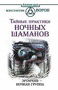 Константин Ворон -Тайные практики ночных шаманов. Эргархия – Ночная группа