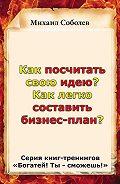 Михаил Соболев - Как посчитать свою идею? Как легко составить бизнес-план?