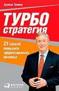 Брайан Трейси -Турбостратегия. 21 способ повысить эффективность бизнеса