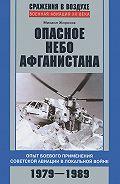 Михаил Жирохов - Опасное небо Афганистана. Опыт боевого применения советской авиации в локальной войне. 1979–1989