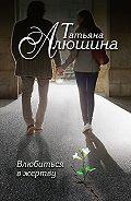 Татьяна Алюшина - Влюбиться в жертву