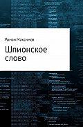 Роман Романович Максимов -Шпионское слово