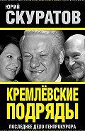 Юрий Скуратов -Кремлевские подряды. Последнее дело Генпрокурора
