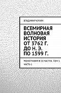 Владимир Кучин -Всемирная волновая история от 3762 г. до н. э. по 1599 г.