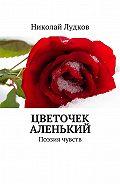 Николай Лудков -Цветочек аленький. Поэзия чувств