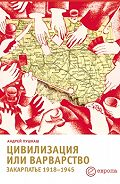 Андрей Пушкаш - Цивилизация или варварство: Закарпатье (1918-1945 г.г.)