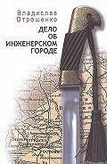 Владислав Отрошенко - Дело об инженерском городе (сборник)