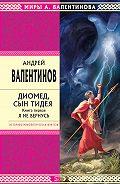 Андрей Валентинов -Диомед, сын Тидея. Книга 1. Я не вернусь