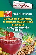 Юрий Константинов -Болезни желудка и поджелудочной железы. Народные способы лечения