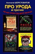 Анатолий Шерстобитов -ПРО УРОДА ипрочих. Четыре книжки под одной крышкой